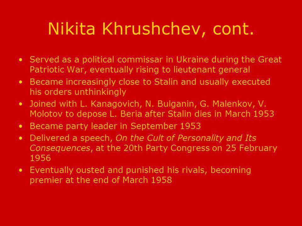Nikita Khrushchev, cont. Served as a political commissar in Ukraine during the Great Patriotic War, eventually rising to lieutenant general Became inc