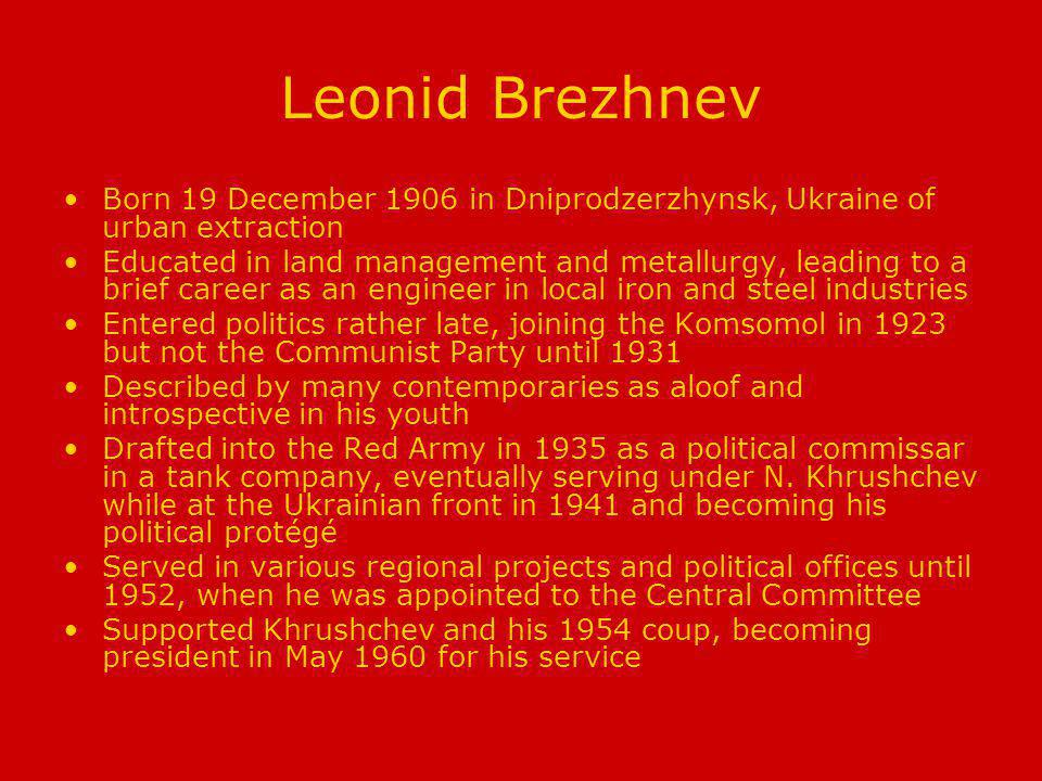 Leonid Brezhnev Born 19 December 1906 in Dniprodzerzhynsk, Ukraine of urban extraction Educated in land management and metallurgy, leading to a brief career as an engineer in local iron and steel industries Entered politics rather late, joining the Komsomol in 1923 but not the Communist Party until 1931 Described by many contemporaries as aloof and introspective in his youth Drafted into the Red Army in 1935 as a political commissar in a tank company, eventually serving under N.