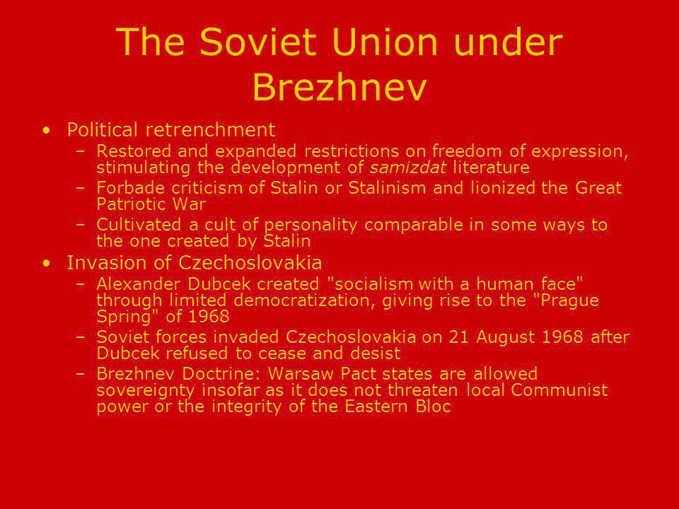 The Soviet Union under Brezhnev Political retrenchment –Restored and expanded restrictions on freedom of expression, stimulating the development of samizdat literature –Forbade criticism of Stalin or Stalinism and lionized the Great Patriotic War –Cultivated a cult of personality comparable in some ways to the one created by Stalin Invasion of Czechoslovakia –Alexander Dubcek created socialism with a human face through limited democratization, giving rise to the Prague Spring of 1968 –Soviet forces invaded Czechoslovakia on 21 August 1968 after Dubcek refused to cease and desist –Brezhnev Doctrine: Warsaw Pact states are allowed sovereignty insofar as it does not threaten local Communist power or the integrity of the Eastern Bloc