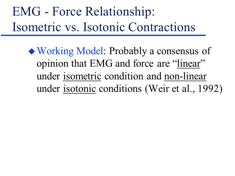 "EMG - Force Relationship: Isometric vs. Isotonic Contractions u Working Model: Probably a consensus of opinion that EMG and force are ""linear"" under i"