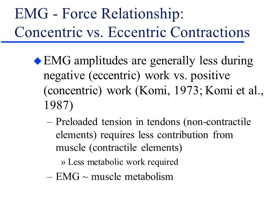 EMG - Force Relationship: Concentric vs. Eccentric Contractions u EMG amplitudes are generally less during negative (eccentric) work vs. positive (con