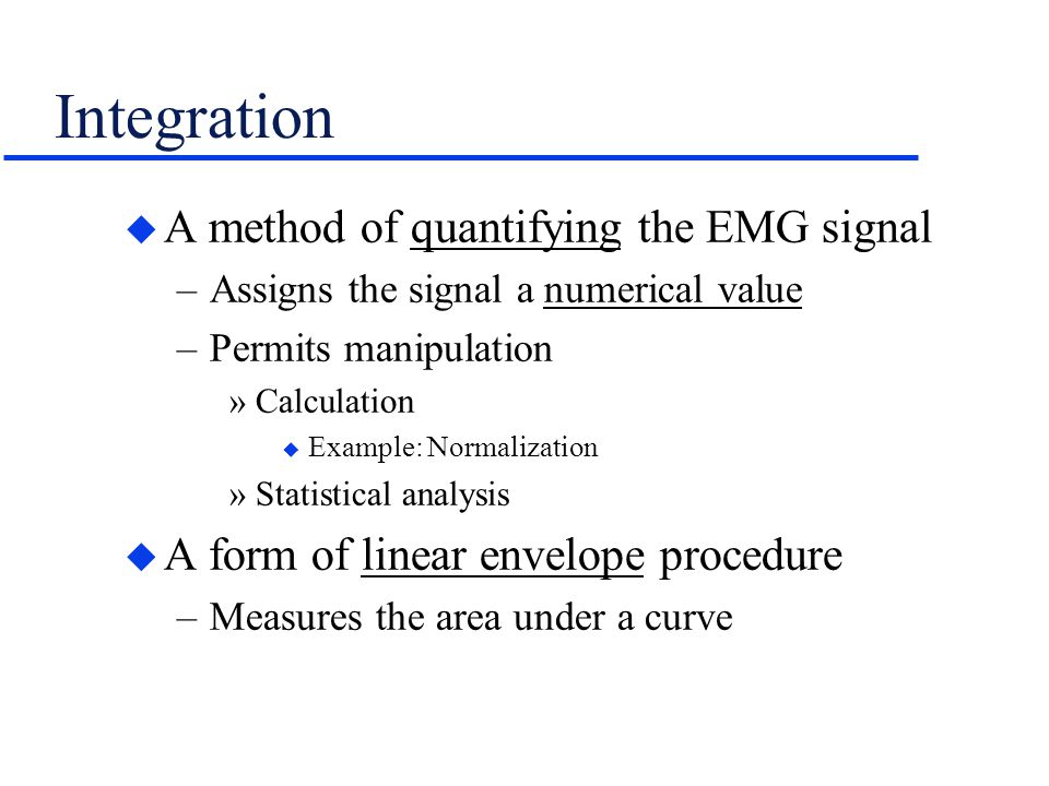 Integration u A method of quantifying the EMG signal –Assigns the signal a numerical value –Permits manipulation »Calculation u Example: Normalization