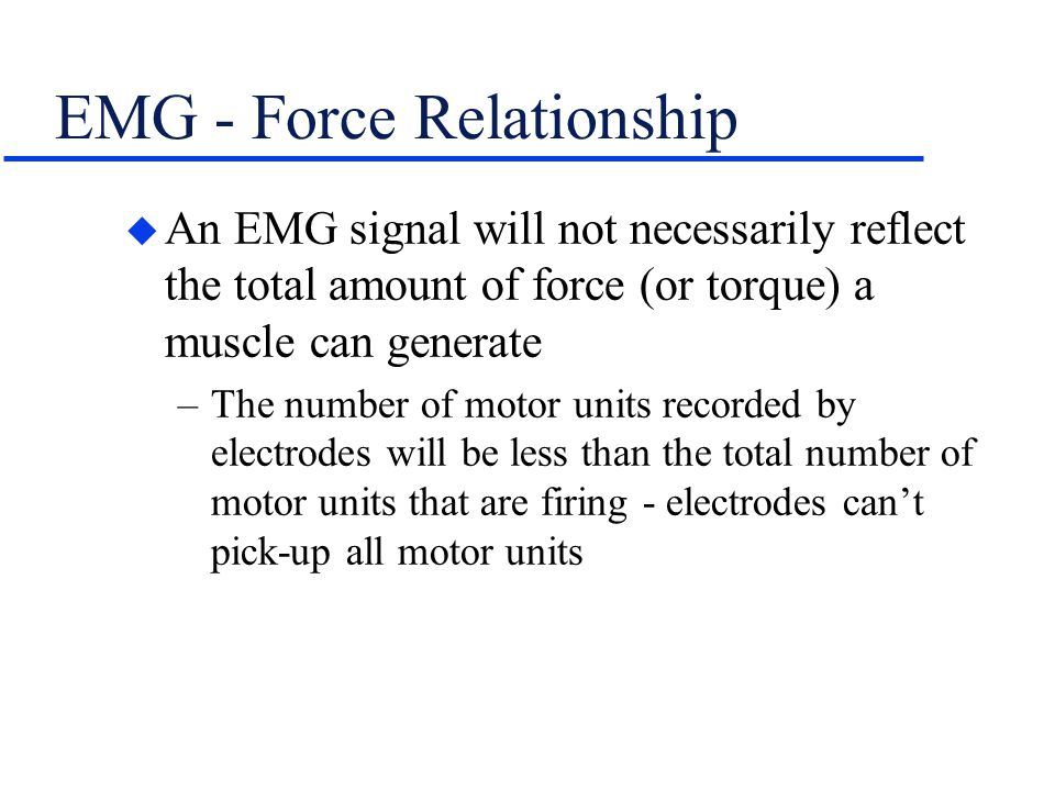 EMG - Force Relationship u An EMG signal will not necessarily reflect the total amount of force (or torque) a muscle can generate –The number of motor