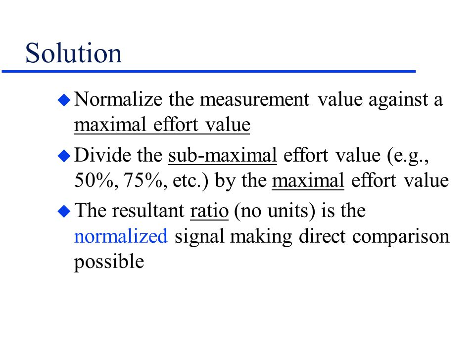 Solution u Normalize the measurement value against a maximal effort value u Divide the sub-maximal effort value (e.g., 50%, 75%, etc.) by the maximal effort value u The resultant ratio (no units) is the normalized signal making direct comparison possible