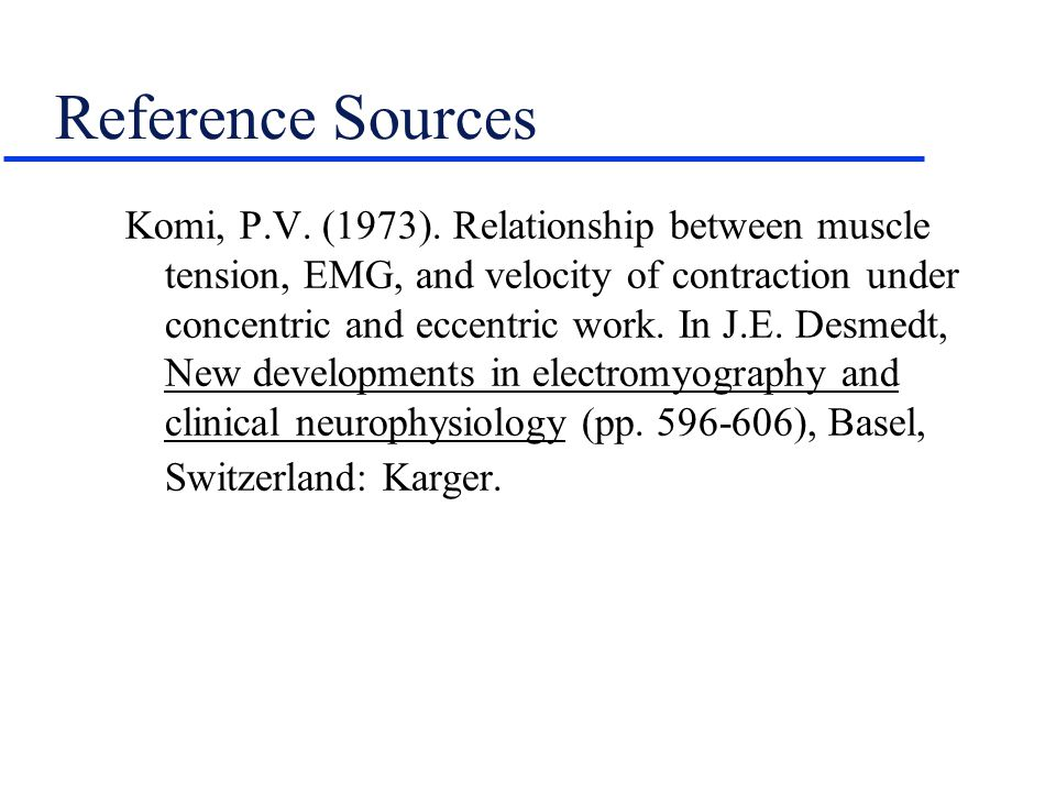 Reference Sources Komi, P.V. (1973). Relationship between muscle tension, EMG, and velocity of contraction under concentric and eccentric work. In J.E