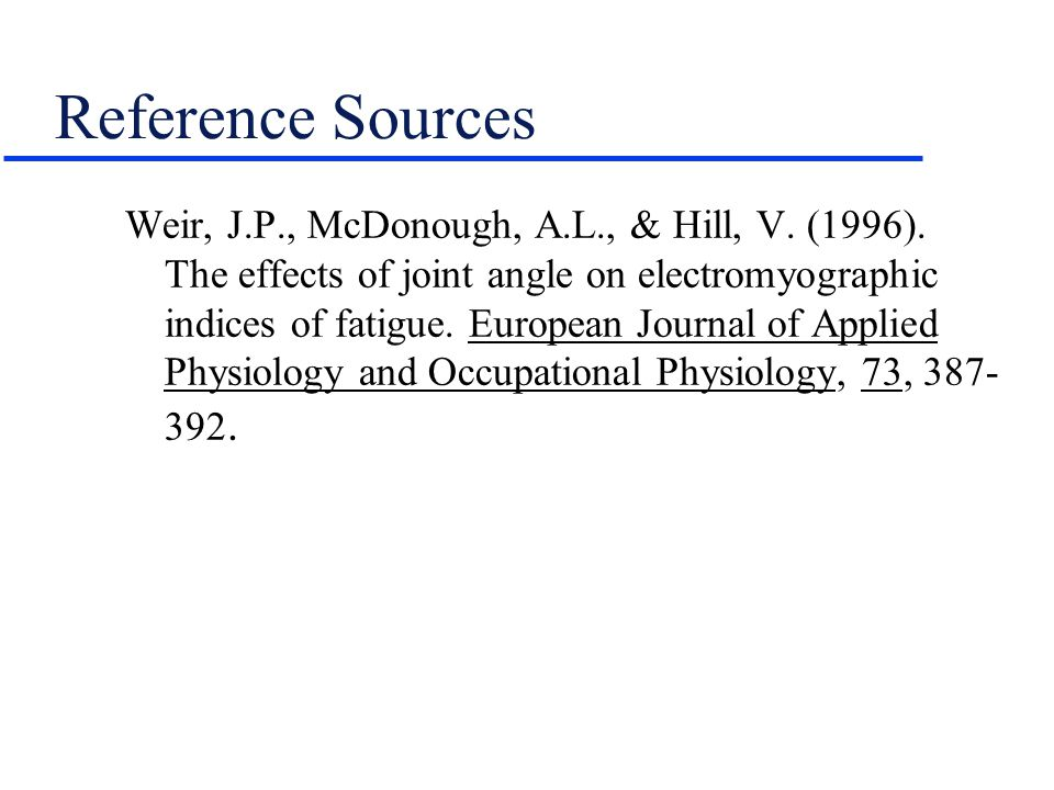 Reference Sources Weir, J.P., McDonough, A.L., & Hill, V. (1996). The effects of joint angle on electromyographic indices of fatigue. European Journal