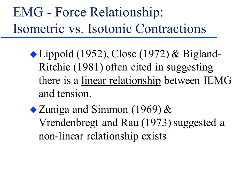 EMG - Force Relationship: Isometric vs. Isotonic Contractions u Lippold (1952), Close (1972) & Bigland- Ritchie (1981) often cited in suggesting there