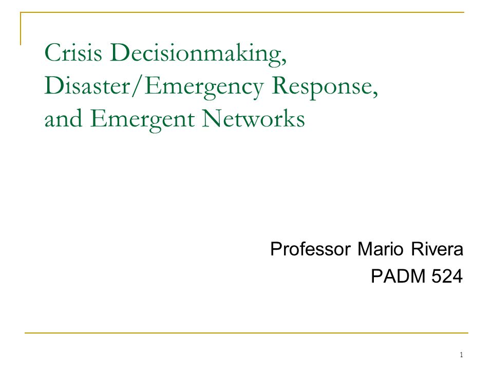 1 Crisis Decisionmaking, Disaster/Emergency Response, and Emergent Networks Professor Mario Rivera PADM 524