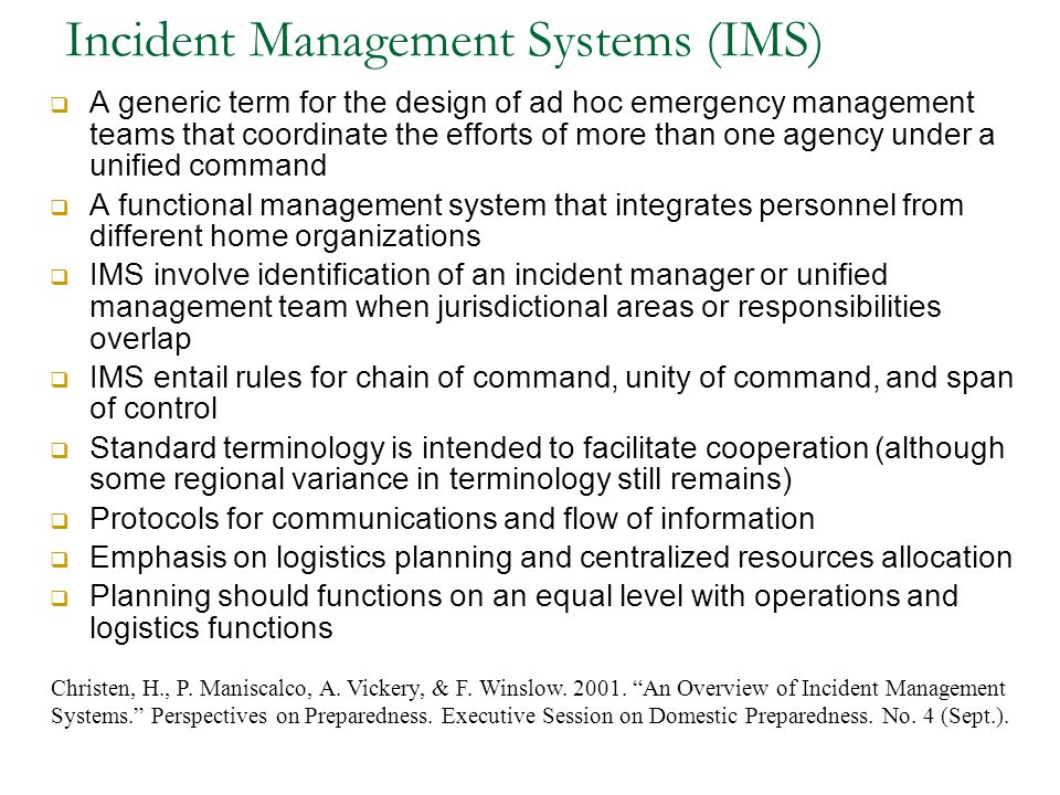 Incident Management Systems (IMS)  A generic term for the design of ad hoc emergency management teams that coordinate the efforts of more than one ag