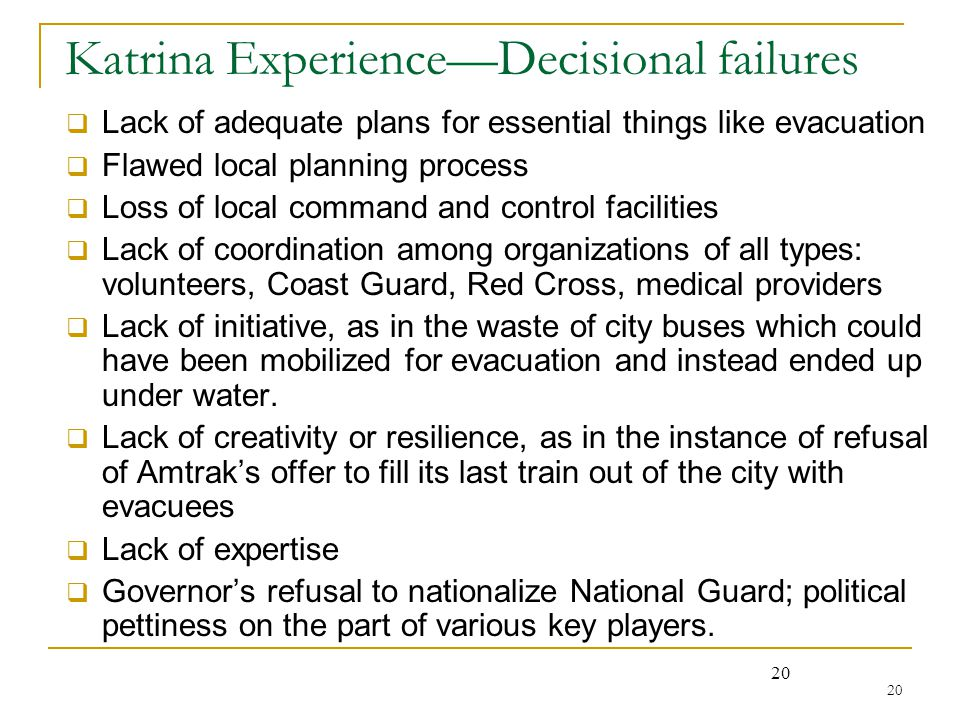 20 Katrina Experience—Decisional failures  Lack of adequate plans for essential things like evacuation  Flawed local planning process  Loss of loca