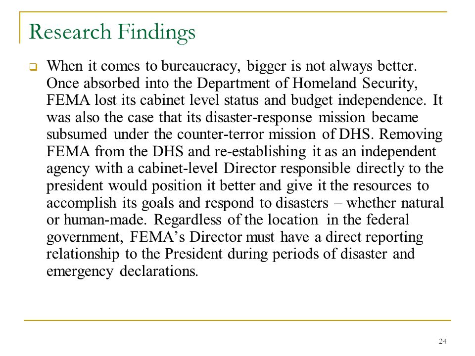 24 Research Findings  When it comes to bureaucracy, bigger is not always better. Once absorbed into the Department of Homeland Security, FEMA lost it