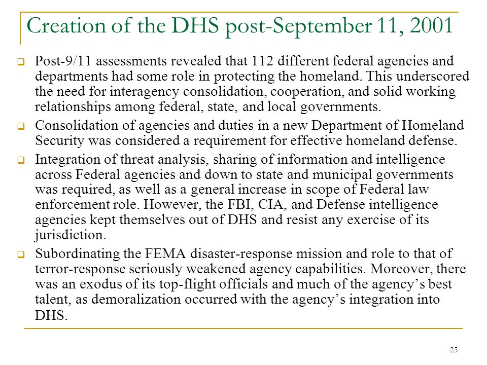 25 Creation of the DHS post-September 11, 2001  Post-9/11 assessments revealed that 112 different federal agencies and departments had some role in p