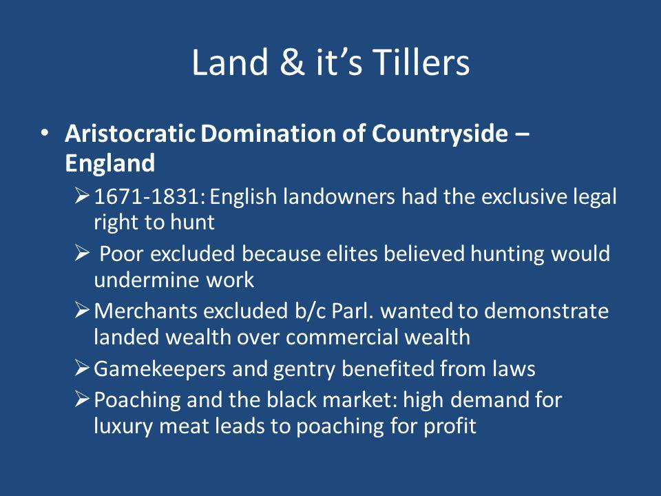Land & it's Tillers Aristocratic Domination of Countryside – England  : English landowners had the exclusive legal right to hunt  Poor excluded because elites believed hunting would undermine work  Merchants excluded b/c Parl.