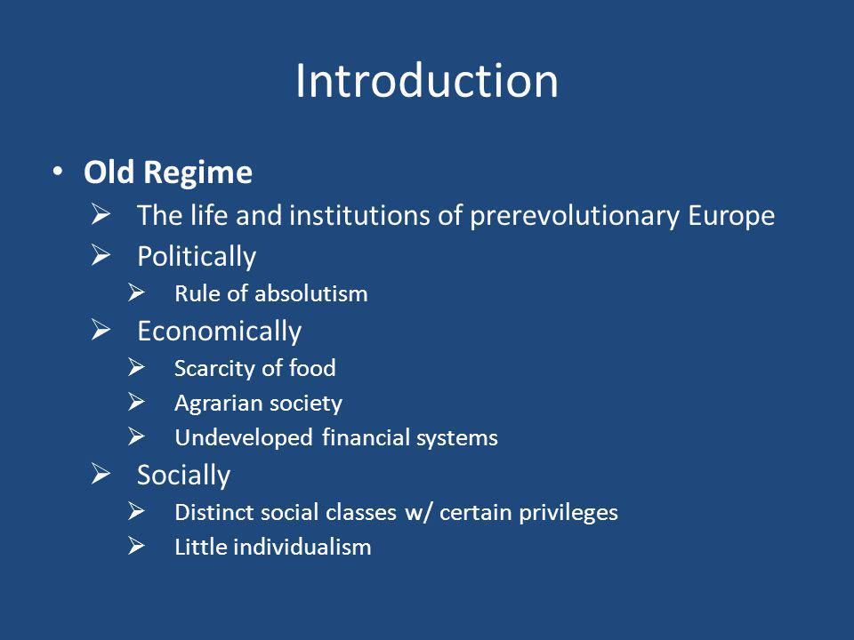 Introduction Old Regime  The life and institutions of prerevolutionary Europe  Politically  Rule of absolutism  Economically  Scarcity of food  Agrarian society  Undeveloped financial systems  Socially  Distinct social classes w/ certain privileges  Little individualism