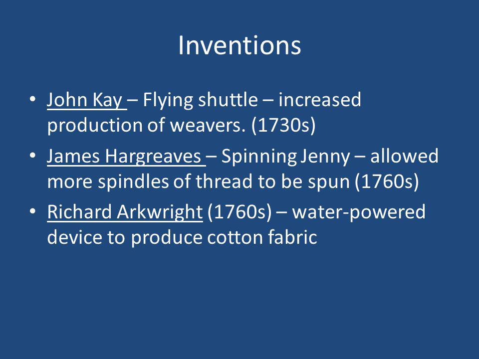 Inventions John Kay – Flying shuttle – increased production of weavers.