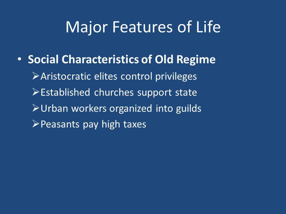 Major Features of Life Social Characteristics of Old Regime  Aristocratic elites control privileges  Established churches support state  Urban workers organized into guilds  Peasants pay high taxes