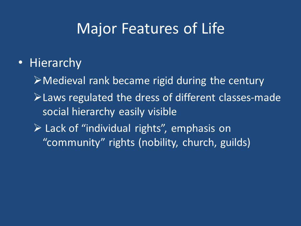 Major Features of Life Hierarchy  Medieval rank became rigid during the century  Laws regulated the dress of different classes-made social hierarchy easily visible  Lack of individual rights , emphasis on community rights (nobility, church, guilds)