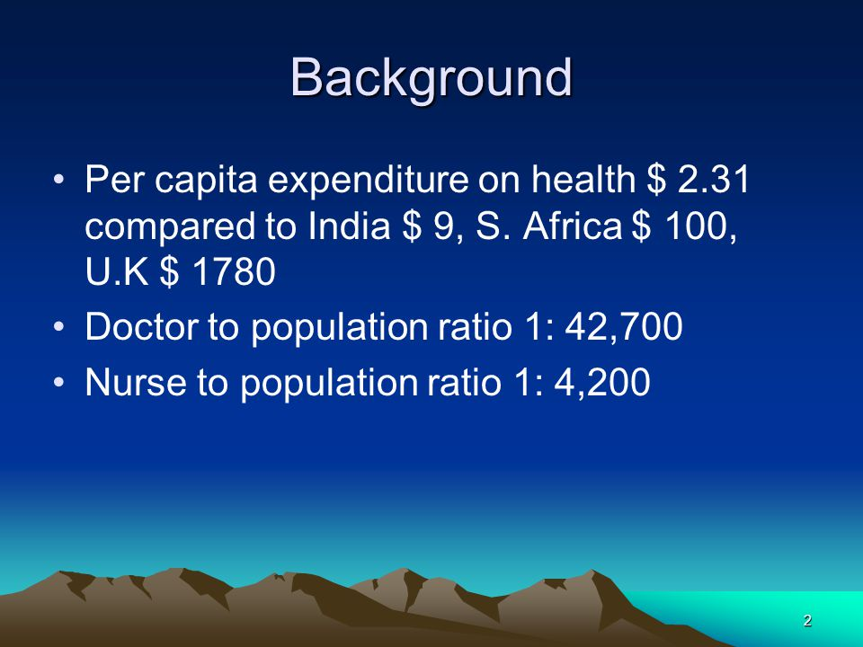 2 Background Per capita expenditure on health $ 2.31 compared to India $ 9, S. Africa $ 100, U.K $ 1780 Doctor to population ratio 1: 42,700 Nurse to