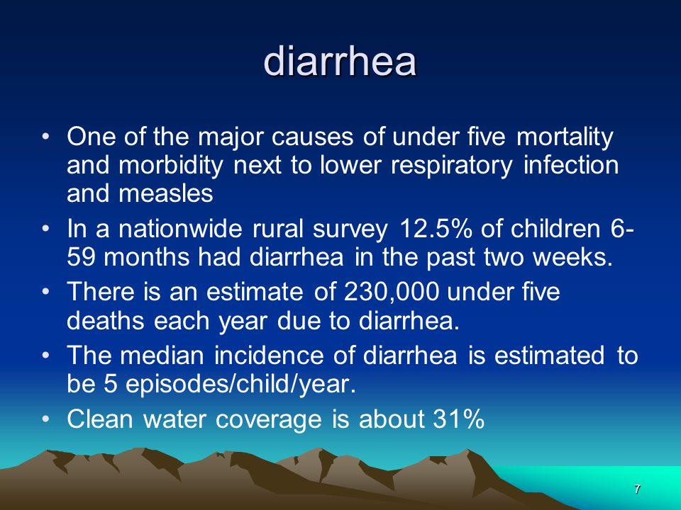 7 diarrhea One of the major causes of under five mortality and morbidity next to lower respiratory infection and measles In a nationwide rural survey