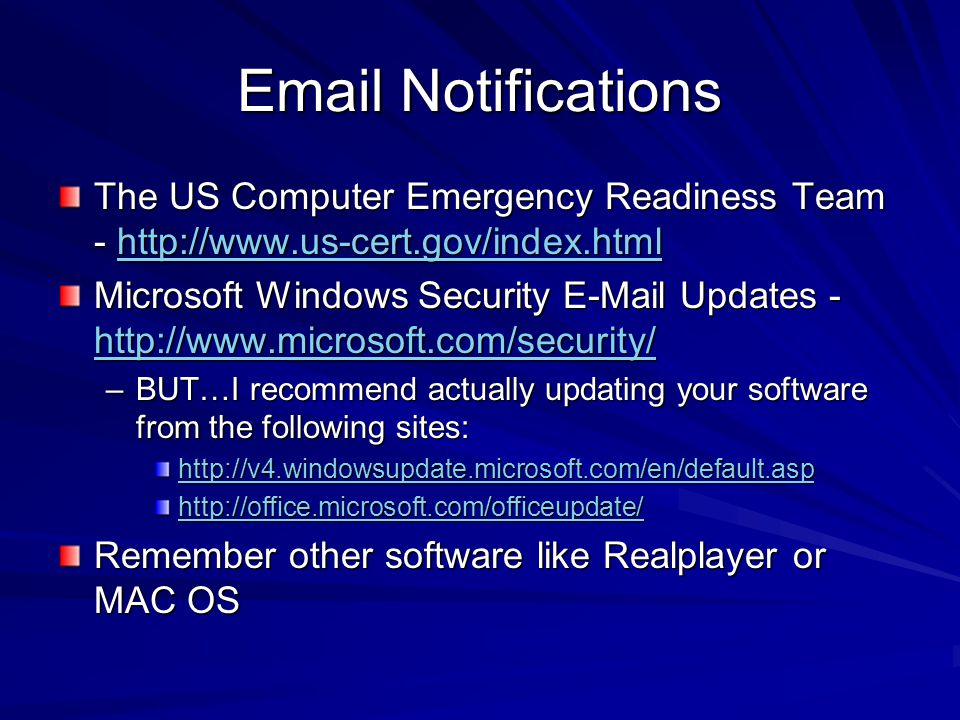 Email Notifications The US Computer Emergency Readiness Team - http://www.us-cert.gov/index.html http://www.us-cert.gov/index.html Microsoft Windows Security E-Mail Updates - http://www.microsoft.com/security/ http://www.microsoft.com/security/ –BUT…I recommend actually updating your software from the following sites: http://v4.windowsupdate.microsoft.com/en/default.asp http://office.microsoft.com/officeupdate/ Remember other software like Realplayer or MAC OS