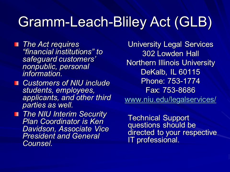 Gramm-Leach-Bliley Act (GLB) The Act requires financial institutions to safeguard customers' nonpublic, personal information.