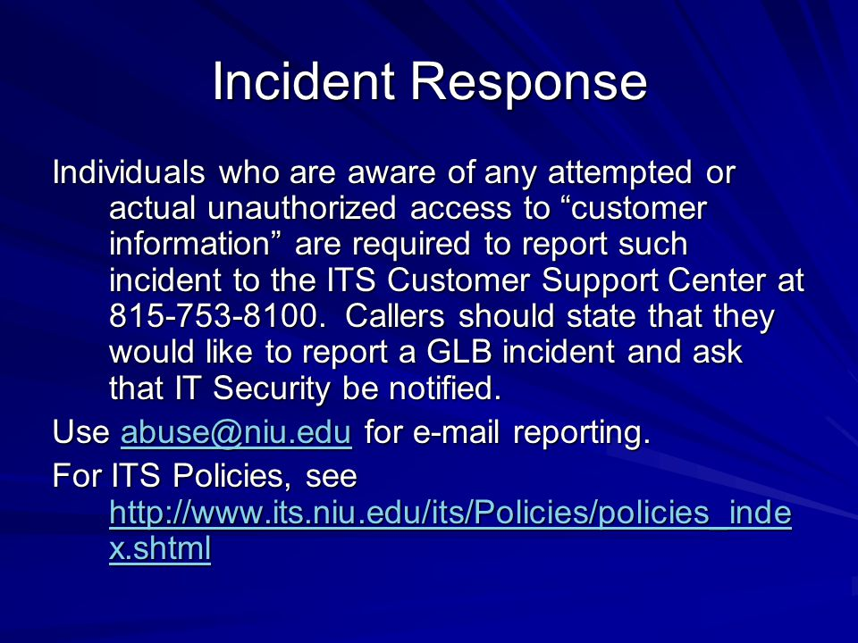 Incident Response Individuals who are aware of any attempted or actual unauthorized access to customer information are required to report such incident to the ITS Customer Support Center at 815-753-8100.