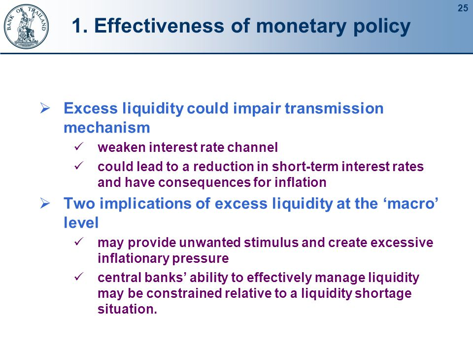25 1. Effectiveness of monetary policy  Excess liquidity could impair transmission mechanism weaken interest rate channel could lead to a reduction i