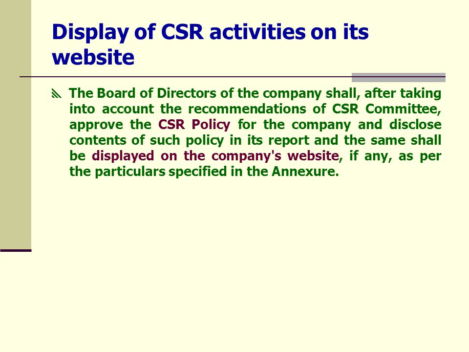Display of CSR activities on its website  The Board of Directors of the company shall, after taking into account the recommendations of CSR Committee, approve the CSR Policy for the company and disclose contents of such policy in its report and the same shall be displayed on the company s website, if any, as per the particulars specified in the Annexure.