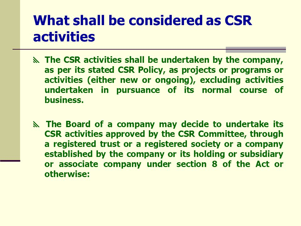 What shall be considered as CSR activities  The CSR activities shall be undertaken by the company, as per its stated CSR Policy, as projects or programs or activities (either new or ongoing), excluding activities undertaken in pursuance of its normal course of business.