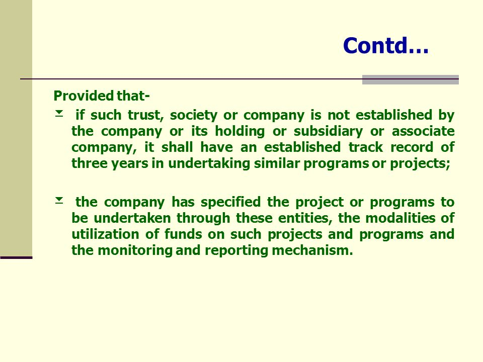 Contd… Provided that-  if such trust, society or company is not established by the company or its holding or subsidiary or associate company, it shall have an established track record of three years in undertaking similar programs or projects;  the company has specified the project or programs to be undertaken through these entities, the modalities of utilization of funds on such projects and programs and the monitoring and reporting mechanism.