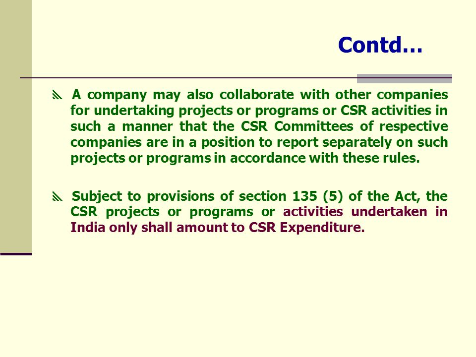 Contd…  A company may also collaborate with other companies for undertaking projects or programs or CSR activities in such a manner that the CSR Committees of respective companies are in a position to report separately on such projects or programs in accordance with these rules.