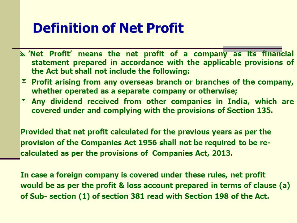 Definition of Net Profit  'Net Profit' means the net profit of a company as its financial statement prepared in accordance with the applicable provisions of the Act but shall not include the following:  Profit arising from any overseas branch or branches of the company, whether operated as a separate company or otherwise;  Any dividend received from other companies in India, which are covered under and complying with the provisions of Section 135.