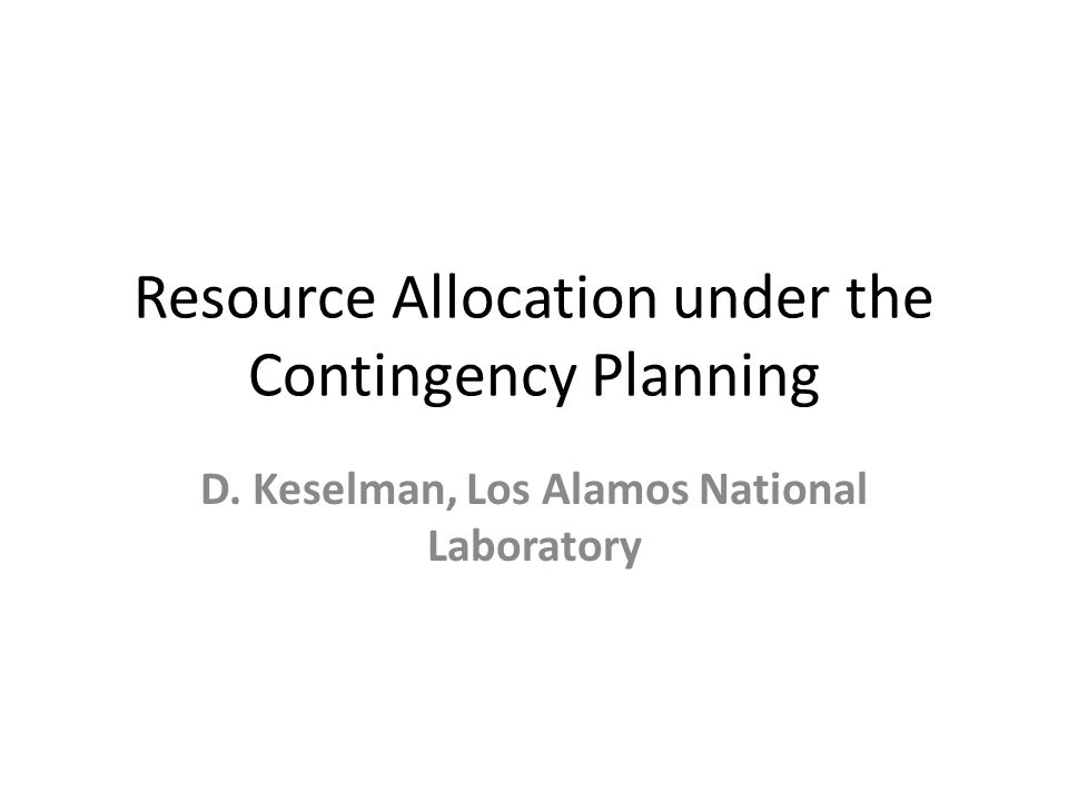 Resource Allocation under the Contingency Planning D. Keselman, Los Alamos National Laboratory