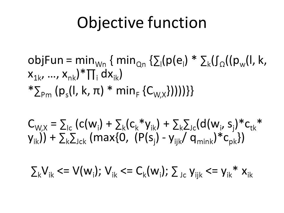 Objective function objFun = min Wn { min Qn {∑ l (p(e l ) * ∑ k (∫ Ω ((p w (l, k, x 1k, …, x nk )*∏ i dx ik ) *∑ Pm (p s (l, k, π) * min F {C W,X }))))}} C W,X = ∑ Ic (c(w i ) + ∑ k (c k *y ik ) + ∑ k ∑ Jc (d(w i, s j )*c tk * y ik )) + ∑ k ∑ Jck (max{0, (P(s j ) - y ijk / q mink )*c pk }) ∑ k V ik <= V(w i ); V ik <= C k (w i ); ∑ Jc y ijk <= y ik * x ik