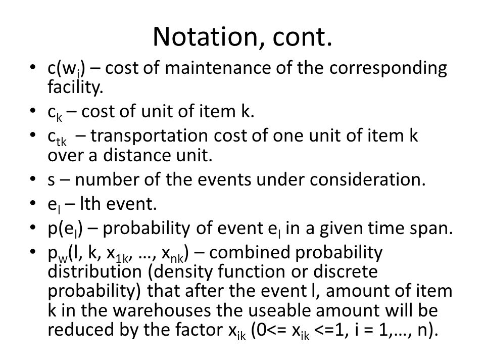 Notation, cont. c(w i ) – cost of maintenance of the corresponding facility. c k – cost of unit of item k. c tk – transportation cost of one unit of i