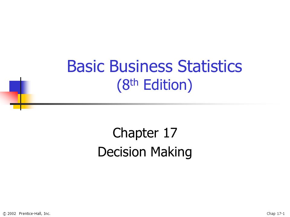 © 2002 Prentice-Hall, Inc.Chap 17-1 Basic Business Statistics (8 th Edition) Chapter 17 Decision Making