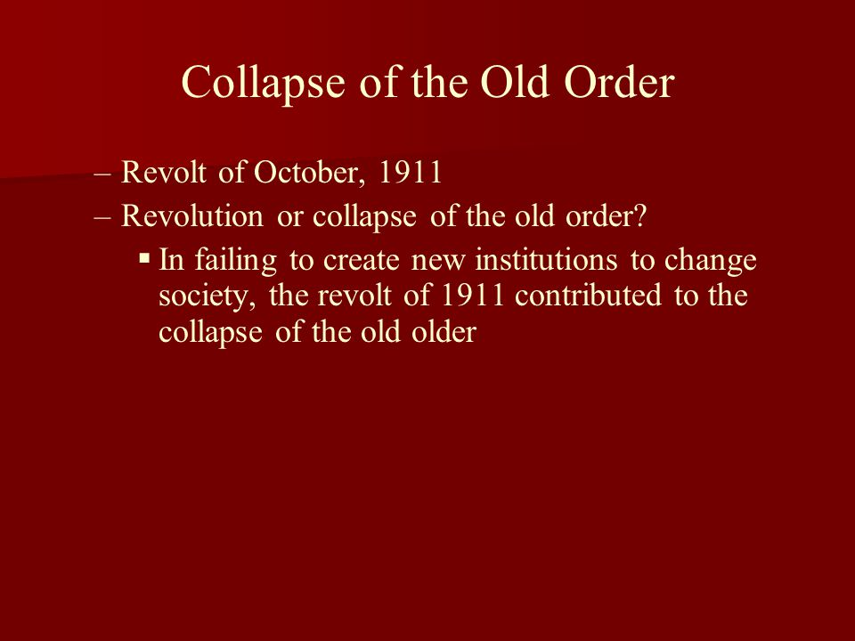 Collapse of the Old Order – –Revolt of October, 1911 – –Revolution or collapse of the old order?   In failing to create new institutions to change s