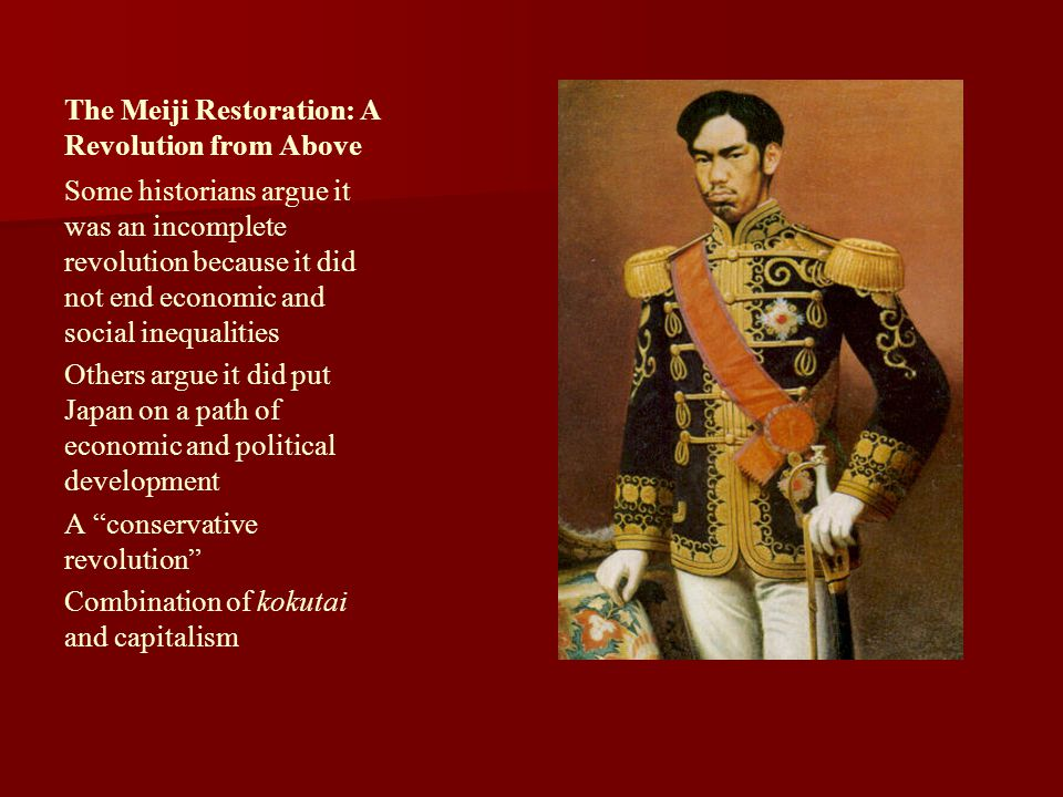 The Meiji Restoration: A Revolution from Above Some historians argue it was an incomplete revolution because it did not end economic and social inequa