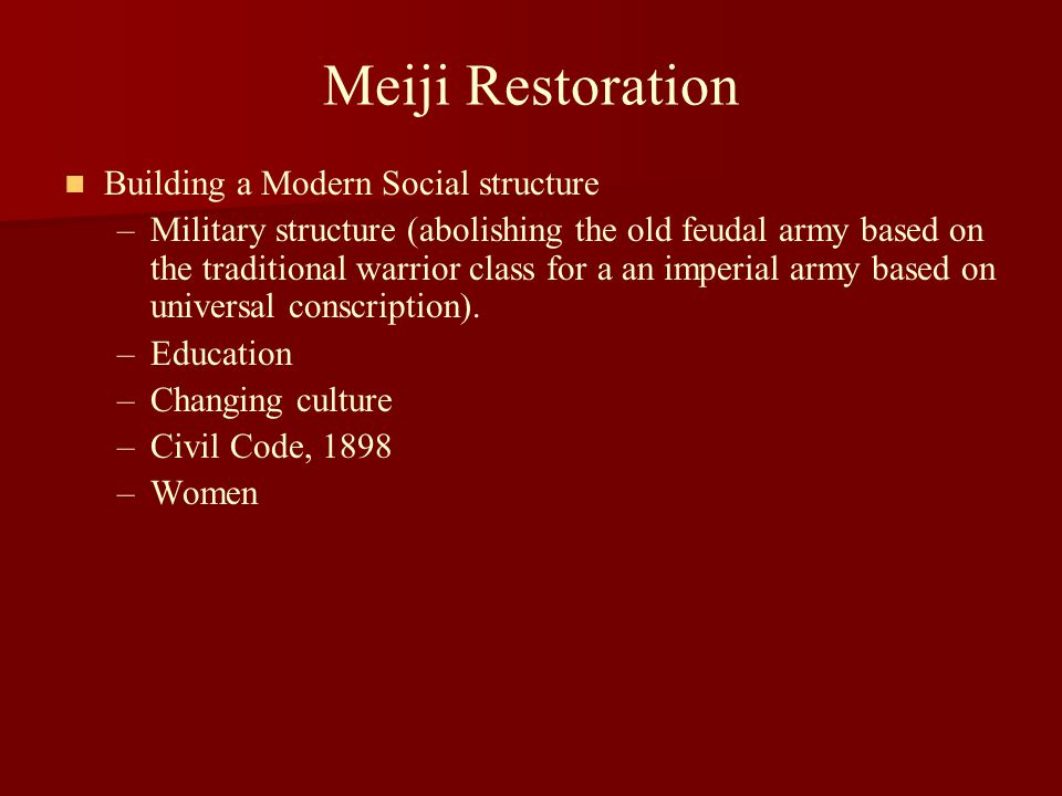 Meiji Restoration Building a Modern Social structure – –Military structure (abolishing the old feudal army based on the traditional warrior class for