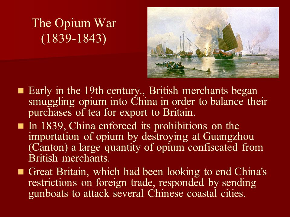 The Opium War (1839-1843) Early in the 19th century., British merchants began smuggling opium into China in order to balance their purchases of tea fo