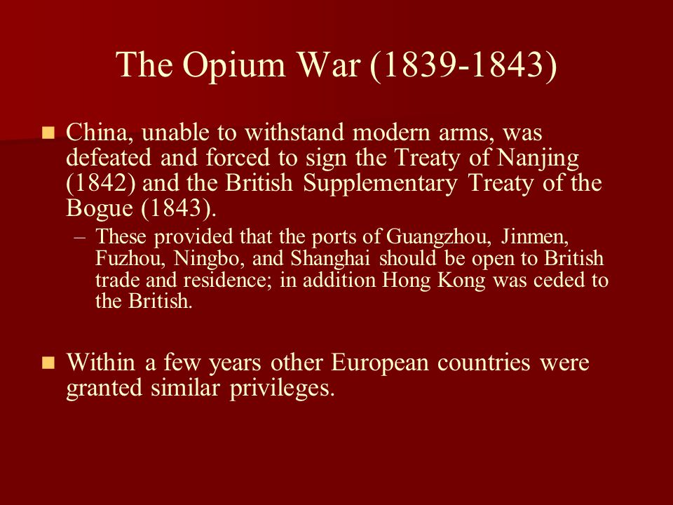 The Opium War (1839-1843) China, unable to withstand modern arms, was defeated and forced to sign the Treaty of Nanjing (1842) and the British Supplem