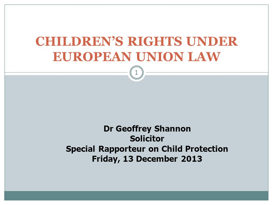 1 CHILDREN'S RIGHTS UNDER EUROPEAN UNION LAW Dr Geoffrey Shannon Solicitor Special Rapporteur on Child Protection Friday, 13 December 2013