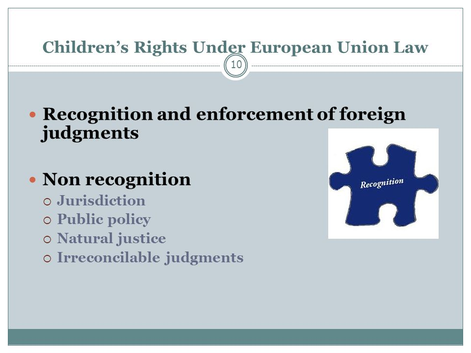 Children's Rights Under European Union Law 10 Recognition and enforcement of foreign judgments Non recognition  Jurisdiction  Public policy  Natural justice  Irreconcilable judgments