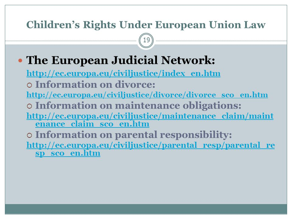 Children's Rights Under European Union Law 19 The European Judicial Network:    Information on divorce:    Information on maintenance obligations:   enance_claim_sco_en.htm  Information on parental responsibility:   sp_sco_en.htm