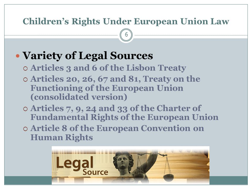 Children's Rights Under European Union Law 6 Variety of Legal Sources  Articles 3 and 6 of the Lisbon Treaty  Articles 20, 26, 67 and 81, Treaty on the Functioning of the European Union (consolidated version)  Articles 7, 9, 24 and 33 of the Charter of Fundamental Rights of the European Union  Article 8 of the European Convention on Human Rights