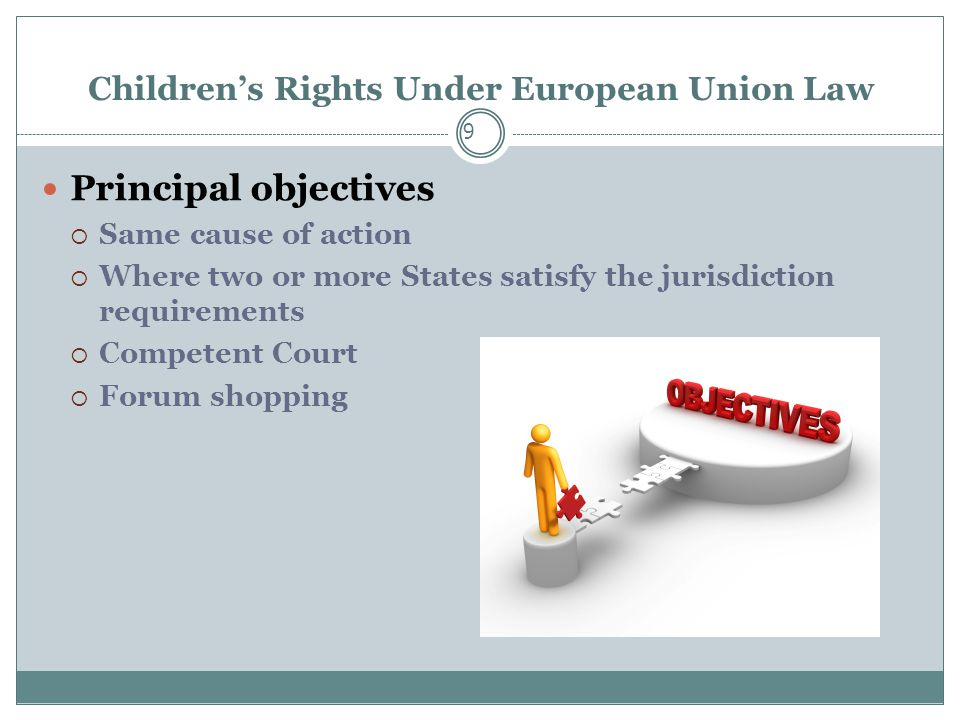 Children's Rights Under European Union Law 9 Principal objectives  Same cause of action  Where two or more States satisfy the jurisdiction requirements  Competent Court  Forum shopping