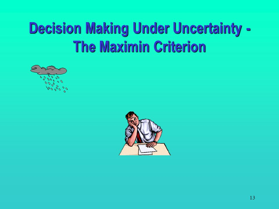 12 The decision criteria are based on the decision maker's attitude toward life. The criteria include the –Maximin Criterion - pessimistic or conserva