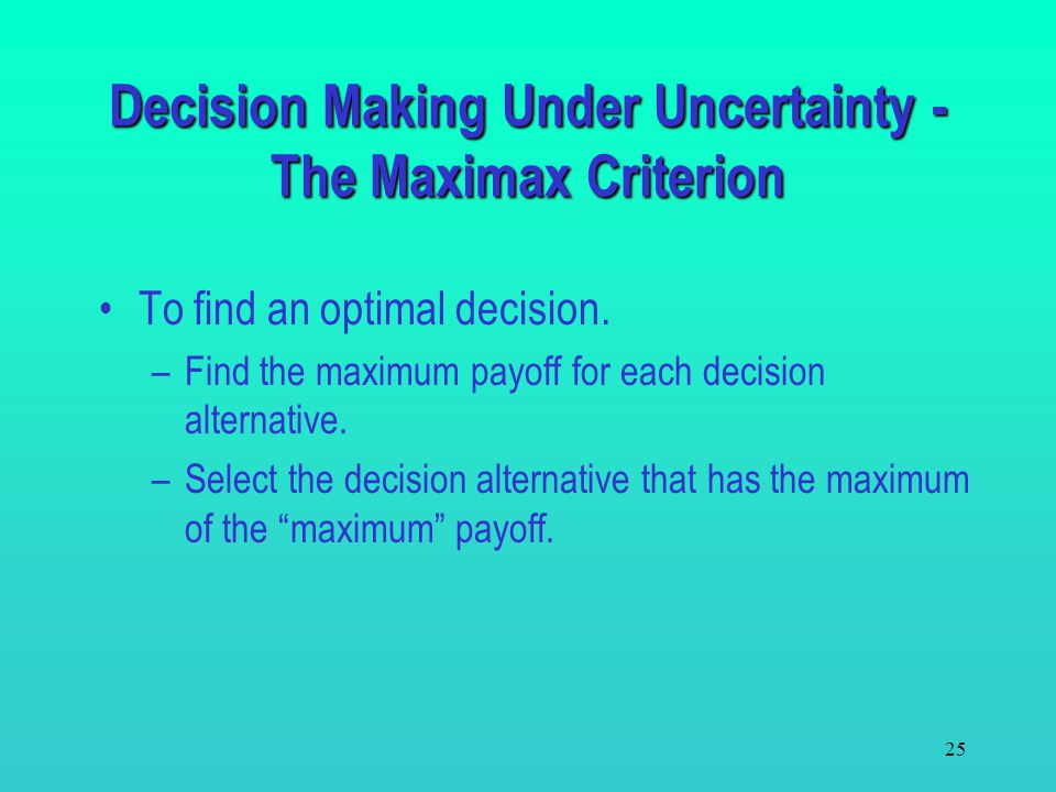 24 This criterion is based on the best possible scenario. It fits both an optimistic and an aggressive decision maker. An optimistic decision maker be