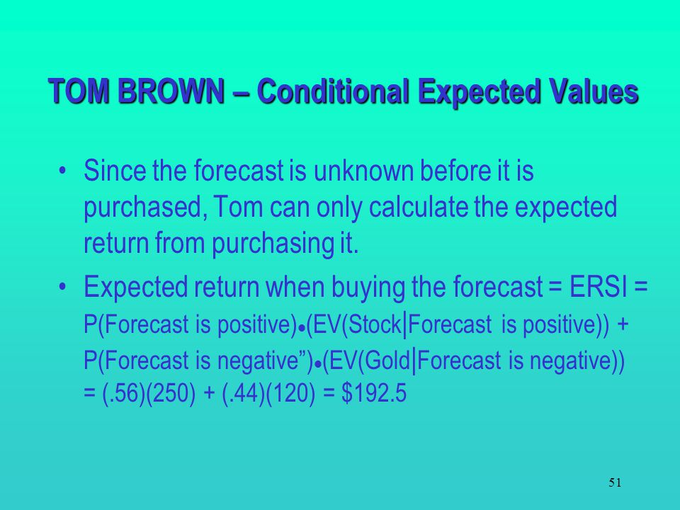 50 The revised expected values for each decision: Positive forecastNegative forecast EV(Gold|Positive) = 84EV(Gold|Negative) = 120 EV(Bond|Positive) =
