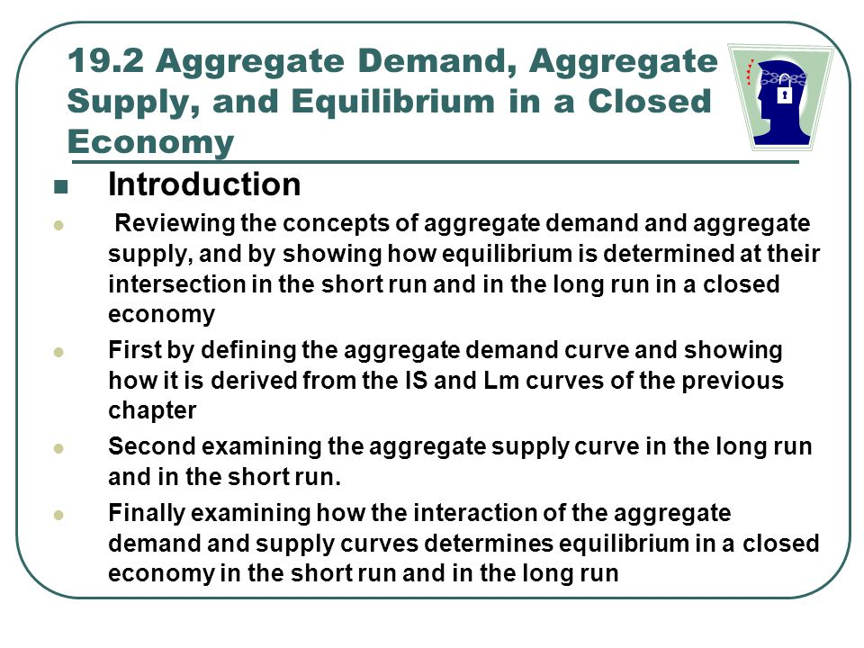 Aggregate Demand in a Closed Economy Aggregate Demand (AD) curve  It shows the relationship between the total quantity demanded of goods an services in an economy and the general price level, while holding constant the nation's supply of money, government expenditures, and taxes  The aggregate demand curve is downward sloping, indicating that the total quantity of domestic goods and services demanded in the nation is greater the lower the price level  Figure 19.1 shows how the aggregate demand curve is derived from the IS-LM model of the previous chapter